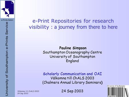 Välkomna till ChALS 2003 24 Sep 2003 e-Print Repositories for research visibility : a journey from there to here Pauline Simpson Southampton Oceanography.