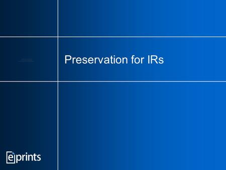 Preservation for IRs. Keep IR preservation in perspective You can't preserve an empty archive. Don't discourage deposits by making them more difficult.
