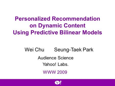 Personalized Recommendation on Dynamic Content Using Predictive Bilinear Models Wei ChuSeung-Taek Park WWW 2009 Audience Science Yahoo! Labs.