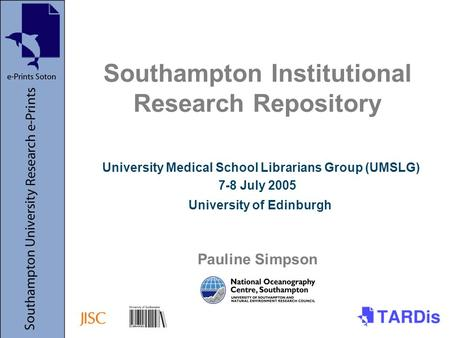 Southampton Institutional Research Repository University Medical School Librarians Group (UMSLG) 7-8 July 2005 University of Edinburgh Pauline Simpson.