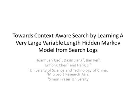 Towards Context-Aware Search by Learning A Very Large Variable Length Hidden Markov Model from Search Logs Huanhuan Cao 1, Daxin Jiang 2, Jian Pei 3, Enhong.