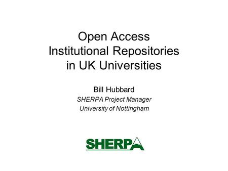 Open Access Institutional Repositories in UK Universities Bill Hubbard SHERPA Project Manager University of Nottingham.