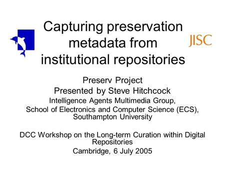 Capturing preservation metadata from institutional repositories Preserv Project Presented by Steve Hitchcock Intelligence Agents Multimedia Group, School.
