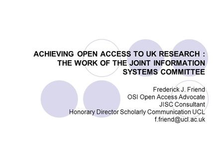 ACHIEVING OPEN ACCESS TO UK RESEARCH : THE WORK OF THE JOINT INFORMATION SYSTEMS COMMITTEE Frederick J. Friend OSI Open Access Advocate JISC Consultant.