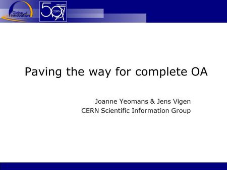 Paving the way for complete OA Joanne Yeomans & Jens Vigen CERN Scientific Information Group.