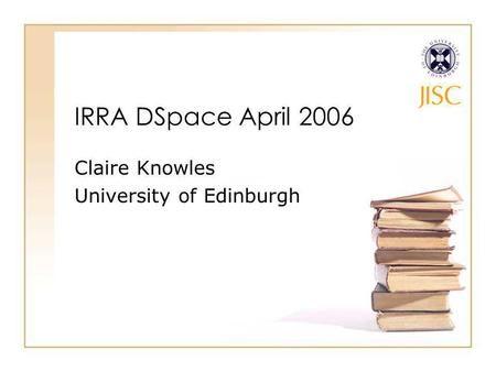 IRRA DSpace April 2006 Claire Knowles University of Edinburgh.