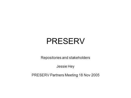 PRESERV Repositories and stakeholders Jessie Hey PRESERV Partners Meeting 18 Nov 2005.