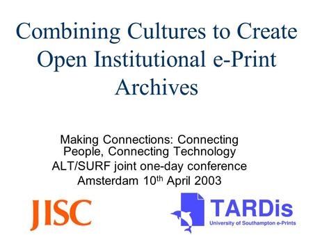 Combining Cultures to Create Open Institutional e-Print Archives Making Connections: Connecting People, Connecting Technology ALT/SURF joint one-day conference.