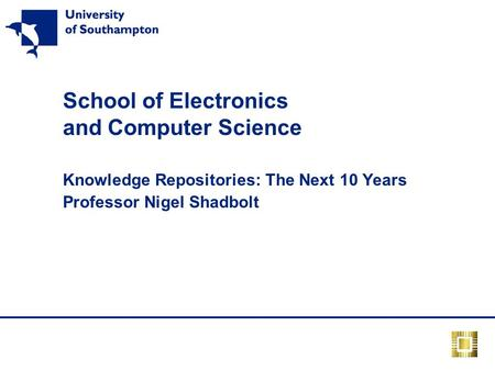 School of Electronics and Computer Science Knowledge Repositories: The Next 10 Years Professor Nigel Shadbolt.