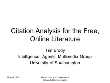 28 April 2004Second Nordic Conference on Scholarly Communication 1 Citation Analysis for the Free, Online Literature Tim Brody Intelligence, Agents, Multimedia.