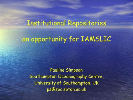Institutional Repositories an opportunity for IAMSLIC Pauline Simpson Southampton Oceanography Centre, University of Southampton, UK