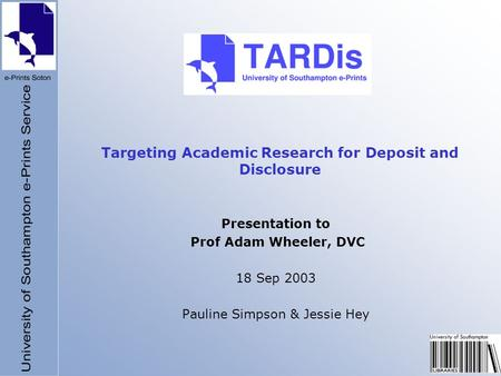 Targeting Academic Research for Deposit and Disclosure Presentation to Prof Adam Wheeler, DVC 18 Sep 2003 Pauline Simpson & Jessie Hey.