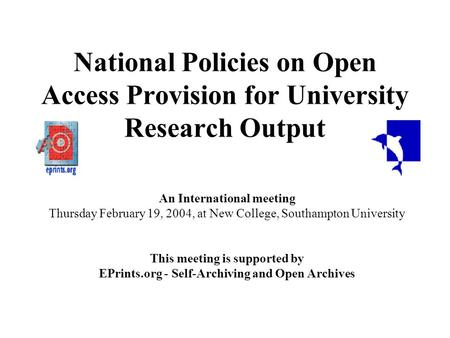 National Policies on Open Access Provision for University Research Output An International meeting Thursday February 19, 2004, at New College, Southampton.