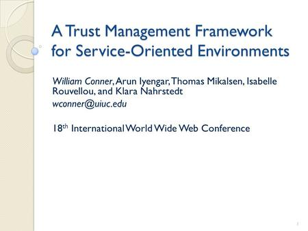 A Trust Management Framework for Service-Oriented Environments William Conner, Arun Iyengar, Thomas Mikalsen, Isabelle Rouvellou, and Klara Nahrstedt