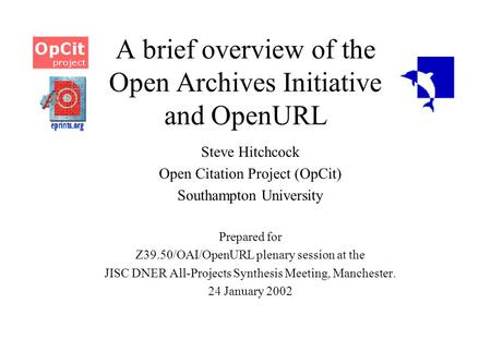 A brief overview of the Open Archives Initiative and OpenURL Steve Hitchcock Open Citation Project (OpCit) Southampton University Prepared for Z39.50/OAI/OpenURL.