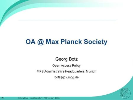 Georg Botz | Southampton | 28 February 2005 1 Max Planck Society Georg Botz Open Access Policy MPS Administrative Headquarters, Munich