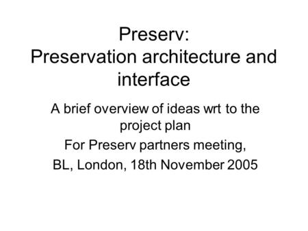 Preserv: Preservation architecture and interface A brief overview of ideas wrt to the project plan For Preserv partners meeting, BL, London, 18th November.