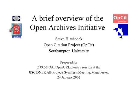 A brief overview of the Open Archives Initiative Steve Hitchcock Open Citation Project (OpCit) Southampton University Prepared for Z39.50/OAI/OpenURL plenary.