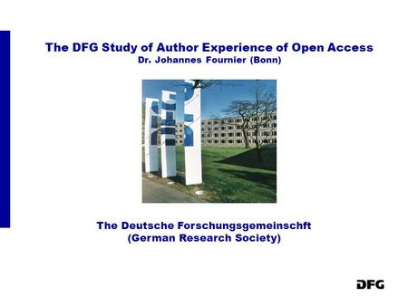 The DFG Study of Author Experience of Open Access Dr. Johannes Fournier (Bonn) The Deutsche Forschungsgemeinschft (German Research Society)