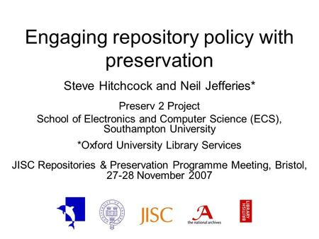 Engaging repository policy with preservation Steve Hitchcock and Neil Jefferies* Preserv 2 Project School of Electronics and Computer Science (ECS), Southampton.