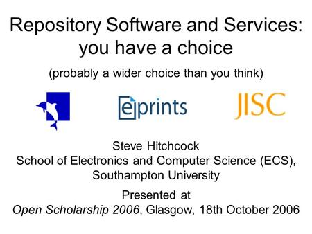 Repository Software and Services: you have a choice (probably a wider choice than you think) Steve Hitchcock School of Electronics and Computer Science.