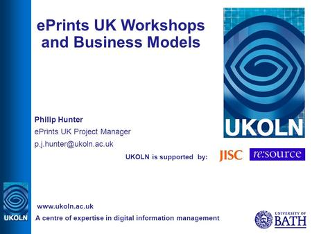 UKOLN is supported by: ePrints UK Workshops and Business Models Philip Hunter ePrints UK Project Manager A centre of expertise in.