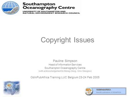 Copyright Issues Pauline Simpson Head of Information Services Southampton Oceanography Centre (with acknowledgement to Morag Greig, Univ Glasgow) OdinPubAfrica.