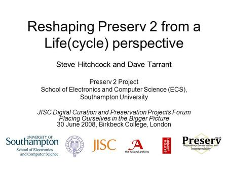 Reshaping Preserv 2 from a Life(cycle) perspective Steve Hitchcock and Dave Tarrant Preserv 2 Project School of Electronics and Computer Science (ECS),