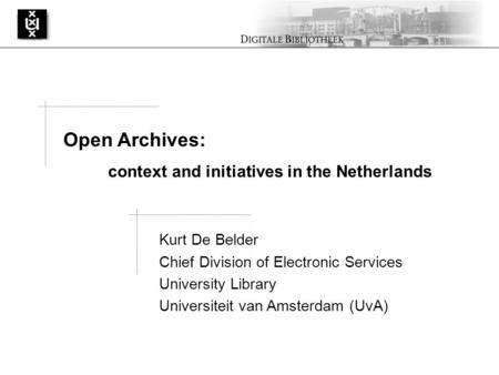 Kurt De Belder Chief Division of Electronic Services University Library Universiteit van Amsterdam (UvA) Open Archives: context and initiatives in the.