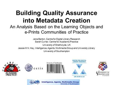 Building Quality Assurance into Metadata Creation An Analysis Based on the Learning Objects and e-Prints Communities of Practice Jane Barton, Centre for.