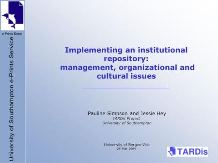 Implementing an institutional repository: management, organizational and cultural issues ___________________ Pauline Simpson and Jessie Hey TARDis Project.