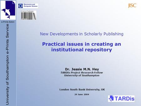 New Developments in Scholarly Publishing Practical issues in creating an institutional repository Dr. Jessie M.N. Hey TARDis Project Research Fellow University.
