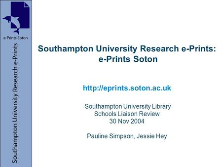 Southampton University Research e-Prints: e-Prints Soton  Southampton University Library Schools Liaison Review 30 Nov 2004 Pauline.