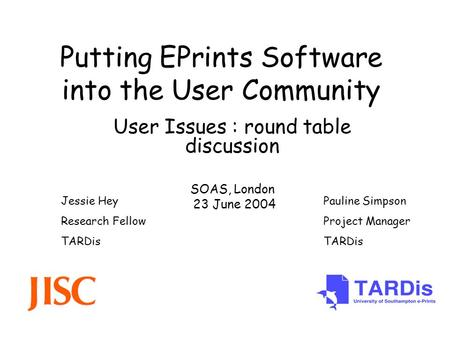 Putting EPrints Software into the User Community User Issues : round table discussion SOAS, London 23 June 2004 Pauline Simpson Project Manager TARDis.
