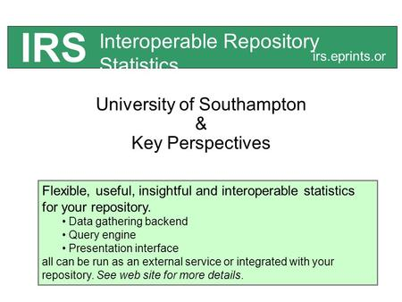 University of Southampton & Key Perspectives Interoperable Repository Statistics IRS irs.eprints.or g Flexible, useful, insightful and interoperable statistics.