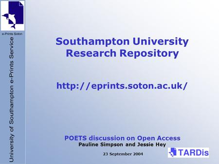 Southampton University Research Repository  POETS discussion on Open Access Pauline Simpson and Jessie Hey 23 September 2004.