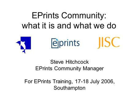 EPrints Community: what it is and what we do Steve Hitchcock EPrints Community Manager For EPrints Training, 17-18 July 2006, Southampton.