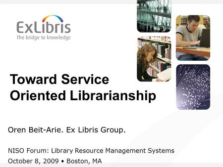 Toward Service Oriented Librarianship Oren Beit-Arie. Ex Libris Group. NISO Forum: Library Resource Management Systems October 8, 2009 Boston, MA.