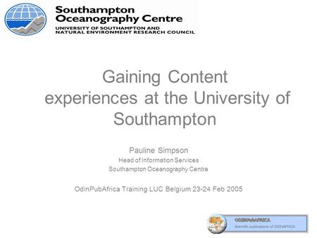 Gaining Content experiences at the University of Southampton Pauline Simpson Head of Information Services Southampton Oceanography Centre OdinPubAfrica.