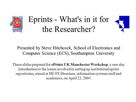 Eprints - What's in it for the Researcher? Presented by Steve Hitchcock, School of Electronics and Computer Science (ECS), Southampton University These.