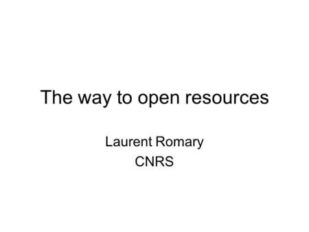 The way to open resources Laurent Romary CNRS. Two aspects of scientific communication Research papers –All types (Conferences, journals, grey literature.