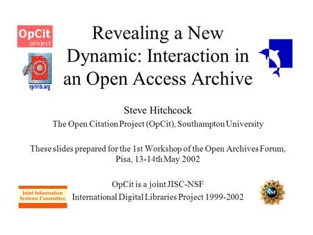 Revealing a New Dynamic: Interaction in an Open Access Archive Steve Hitchcock The Open Citation Project (OpCit), Southampton University These slides prepared.