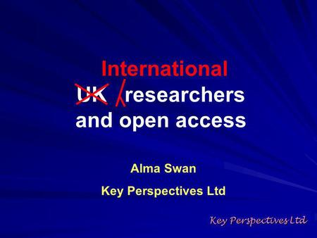 Key Perspectives Ltd Alma Swan Key Perspectives Ltd UK researchers and open access International.