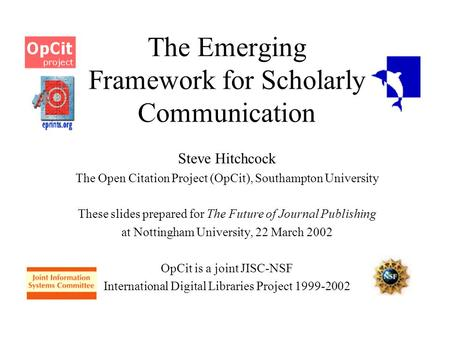 The Emerging Framework for Scholarly Communication Steve Hitchcock The Open Citation Project (OpCit), Southampton University These slides prepared for.
