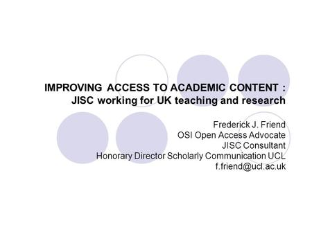 IMPROVING ACCESS TO ACADEMIC CONTENT : JISC working for UK teaching and research Frederick J. Friend OSI Open Access Advocate JISC Consultant Honorary.