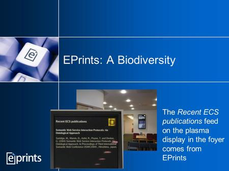 EPrints: A Biodiversity The Recent ECS publications feed on the plasma display in the foyer comes from EPrints.