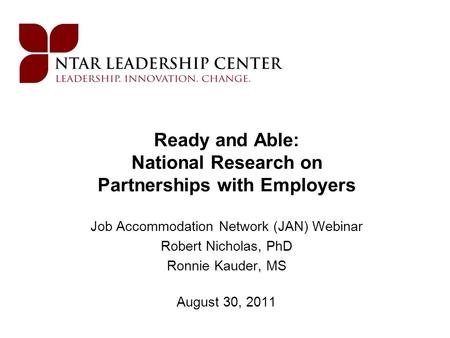 Ready and Able: National Research on Partnerships with Employers Job Accommodation Network (JAN) Webinar Robert Nicholas, PhD Ronnie Kauder, MS August.