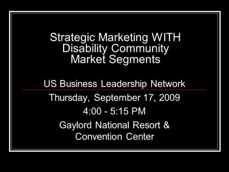 Strategic Marketing WITH Disability Community Market Segments US Business Leadership Network Thursday, September 17, 2009 4:00 - 5:15 PM Gaylord National.