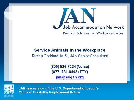 JAN is a service of the U.S. Department of Labors Office of Disability Employment Policy. 1 Service Animals in the Workplace Teresa Goddard, M.S., JAN.