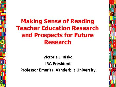 Making Sense of Reading Teacher Education Research and Prospects for Future Research Victoria J. Risko IRA President Professor Emerita, Vanderbilt University.